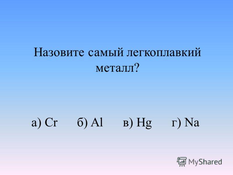 Назовите самый легкоплавкий металл? а) Cr б) Al в) Hg г) Na