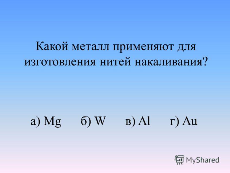 Какой металл применяют для изготовления нитей накаливания? а) Mg б) W в) Al г) Au