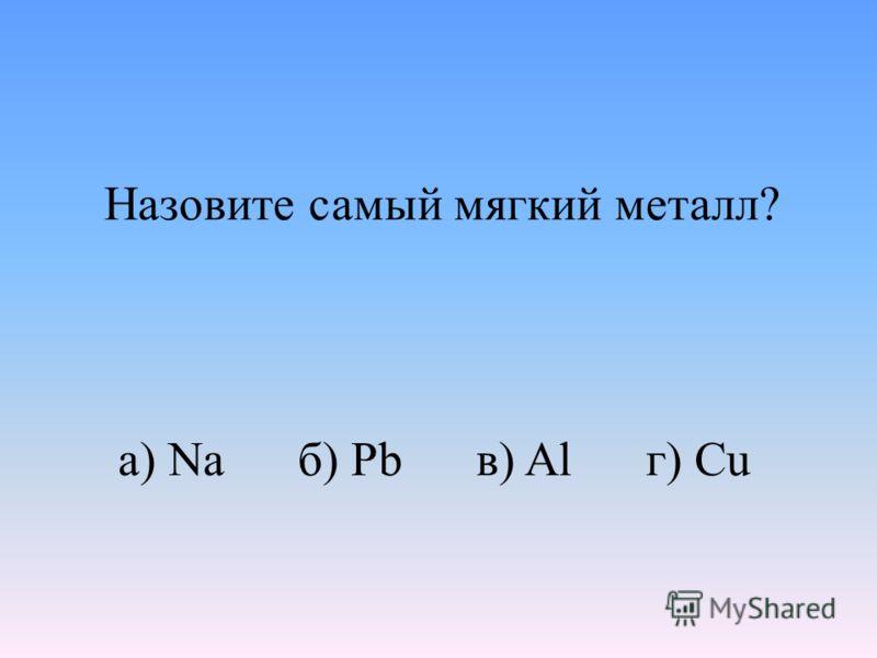 а) Na б) Pb в) Al г) Cu Назовите самый мягкий металл?