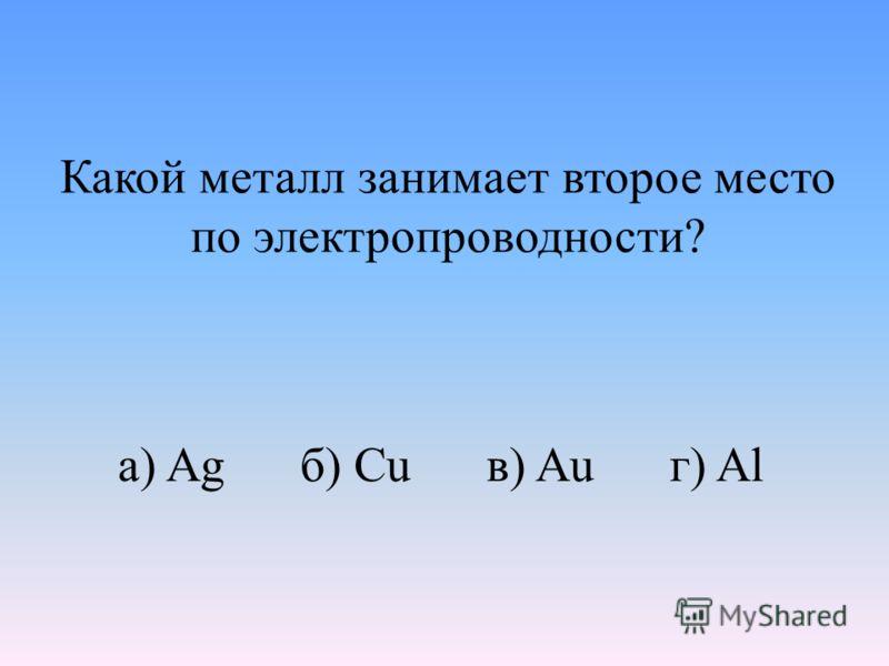 Какой металл занимает второе место по электропроводности? а) Ag б) Cu в) Au г) Al
