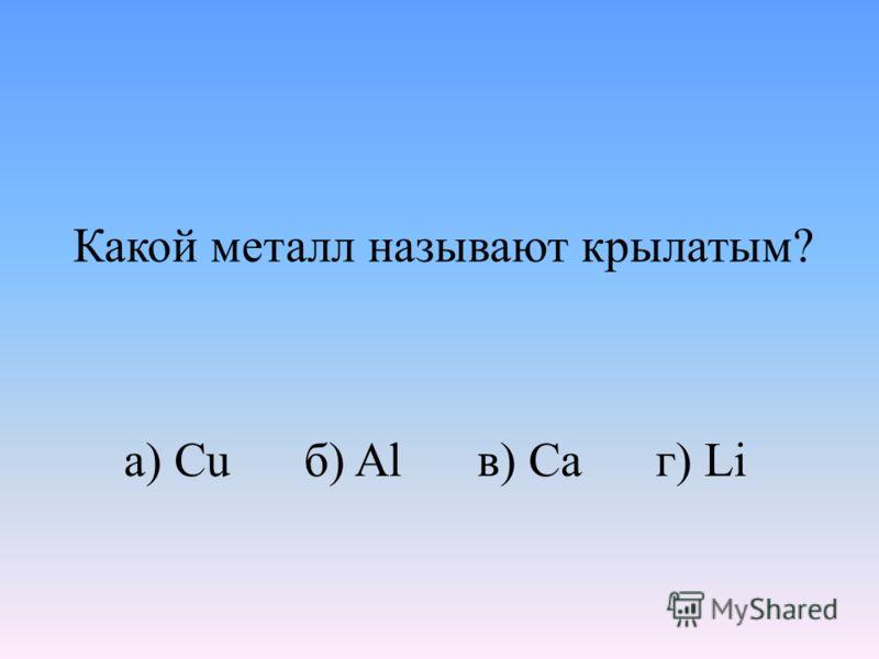 Какой металл называют крылатым? а) Cu б) Al в) Ca г) Li