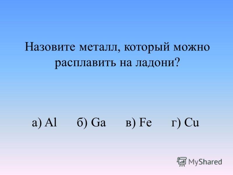 Назовите металл, который можно расплавить на ладони? а) Al б) Ga в) Fe г) Cu