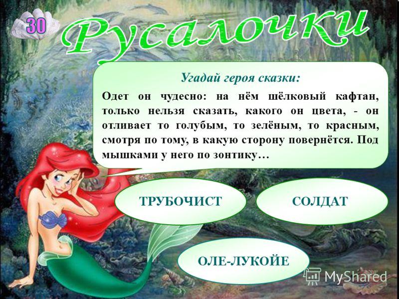 Угадай героя сказки: Одет он чудесно: на нём шёлковый кафтан, только нельзя сказать, какого он цвета, - он отливает то голубым, то зелёным, то красным, смотря по тому, в какую сторону повернётся. Под мышками у него по зонтику… ТРУБОЧИСТСОЛДАТ ОЛЕ-ЛУК