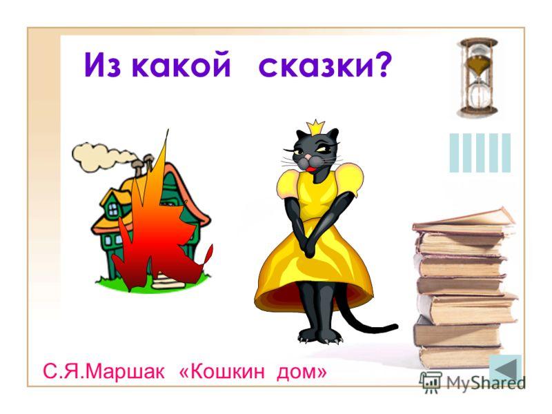 Из какой сказки? С.Я.Маршак «Кошкин дом»