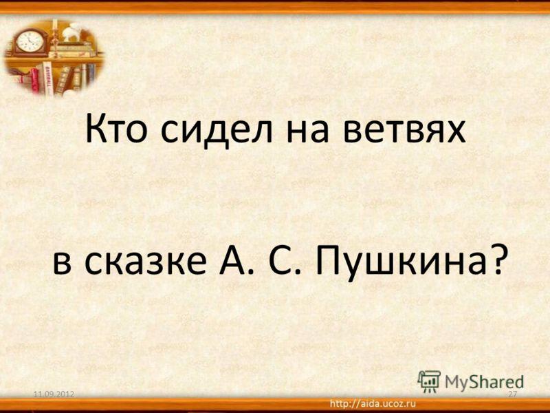 Кто сидел на ветвях в сказке А. С. Пушкина? 11.09.201227