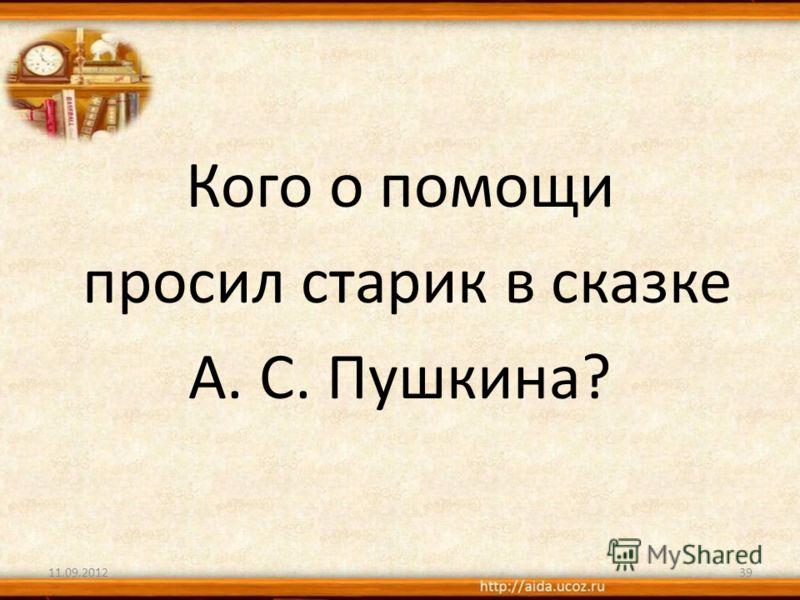 Кого о помощи просил старик в сказке А. С. Пушкина? 11.09.201239