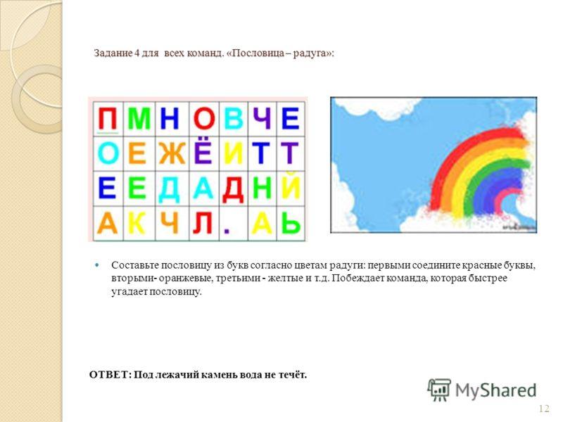 Задание 4 для всех команд. «Пословица – радуга»: Составьте пословицу из букв согласно цветам радуги: первыми соедините красные буквы, вторыми- оранжевые, третьими - желтые и т.д. Побеждает команда, которая быстрее угадает пословицу. ОТВЕТ: Под лежачи