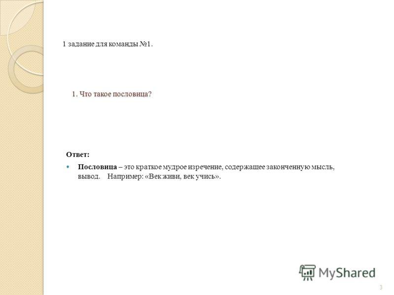 1. Что такое пословица? Ответ: Пословица – это краткое мудрое изречение, содержащее законченную мысль, вывод. Например: «Век живи, век учись». 3 1 задание для команды 1.