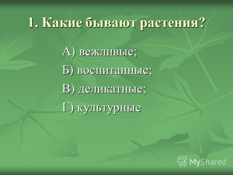 1. Какие бывают растения? А) вежливые; Б) воспитанные; В) деликатные; Г) культурные