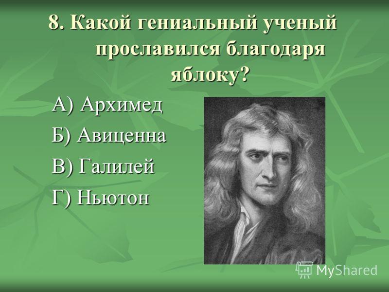 8. Какой гениальный ученый прославился благодаря яблоку? А) Архимед Б) Авиценна В) Галилей Г) Ньютон