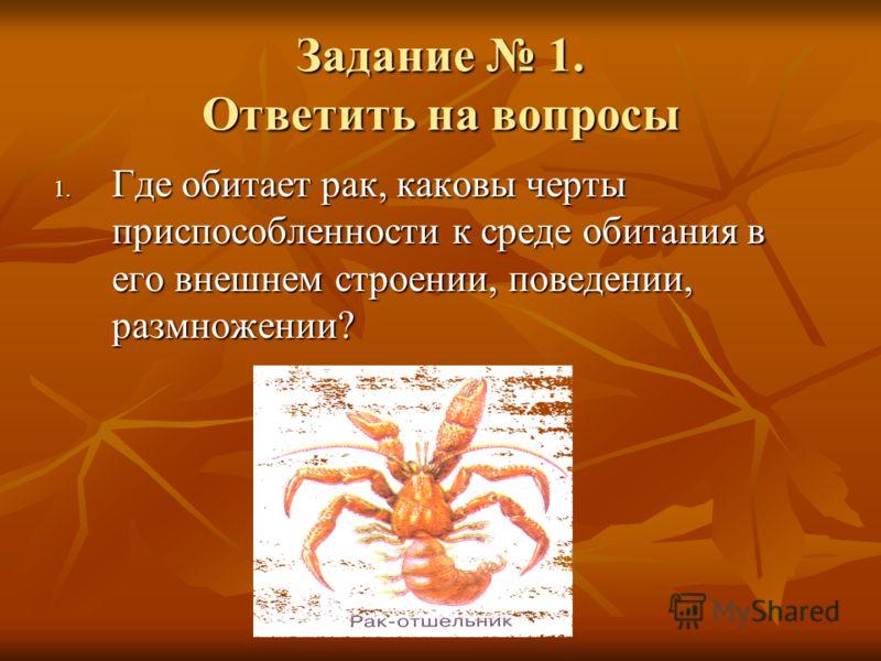 Задание 1. Ответить на вопросы 1. Где обитает рак, каковы черты приспособленности к среде обитания в его внешнем строении, поведении, размножении?