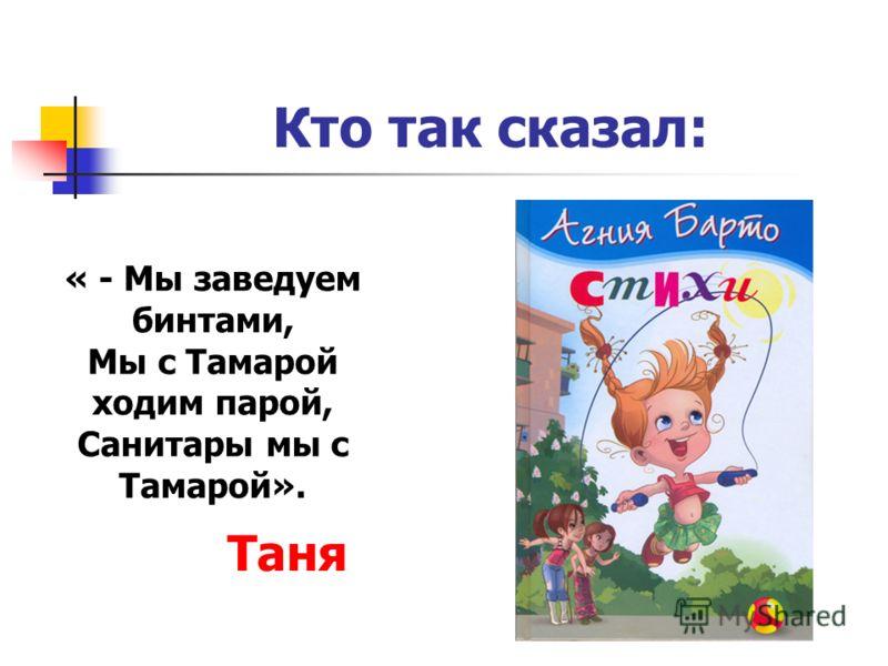 « - Мы заведуем бинтами, Мы с Тамарой ходим парой, Санитары мы с Тамарой». Кто так сказал: Таня