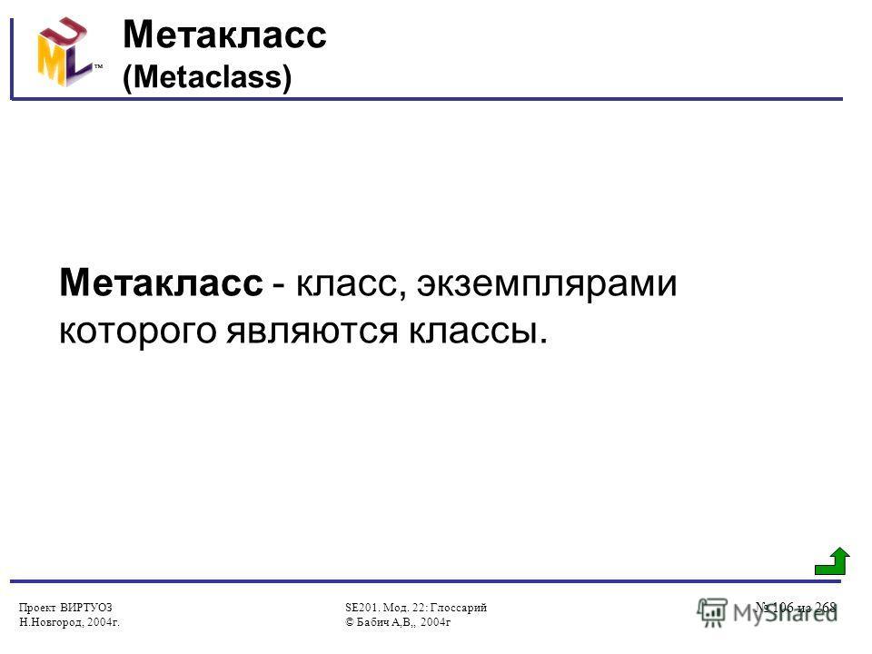 Проект ВИРТУОЗ Н.Новгород, 2004г. SE201. Мод. 22: Глоссарий © Бабич А,В,, 2004г 106 из 268 Метакласс (Metaclass) Метакласс - класс, экземплярами которого являются классы.