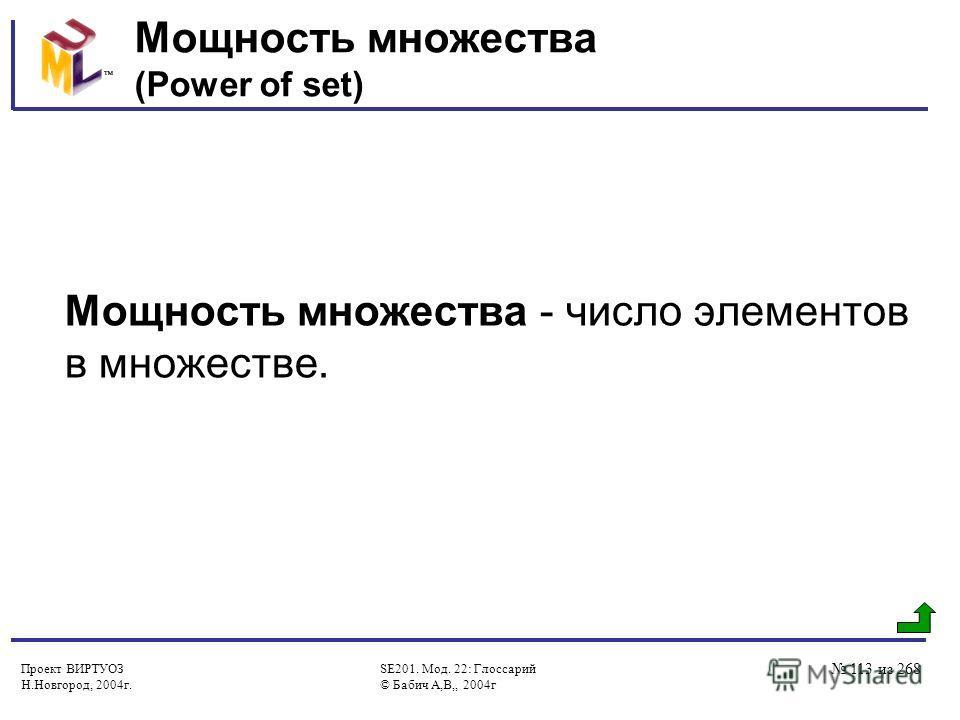 Проект ВИРТУОЗ Н.Новгород, 2004г. SE201. Мод. 22: Глоссарий © Бабич А,В,, 2004г 113 из 268 Мощность множества (Power of set) Мощность множества - число элементов в множестве.