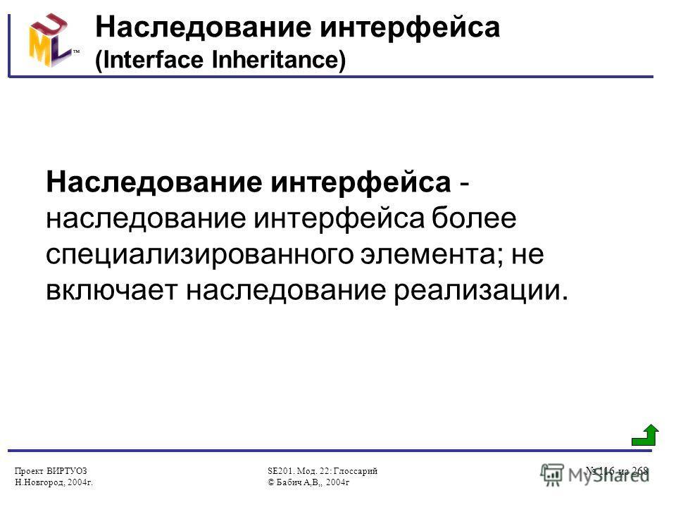 Проект ВИРТУОЗ Н.Новгород, 2004г. SE201. Мод. 22: Глоссарий © Бабич А,В,, 2004г 116 из 268 Наследование интерфейса (Interface Inheritance) Наследование интерфейса - наследование интерфейса более специализированного элемента; не включает наследование