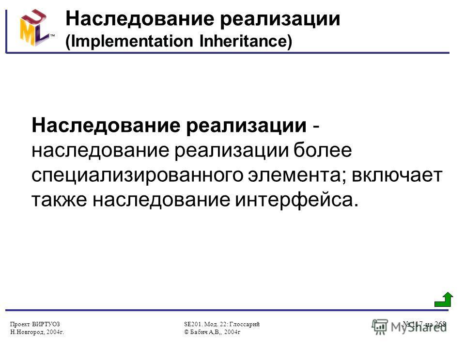 Проект ВИРТУОЗ Н.Новгород, 2004г. SE201. Мод. 22: Глоссарий © Бабич А,В,, 2004г 117 из 268 Наследование реализации (Implementation Inheritance) Наследование реализации - наследование реализации более специализированного элемента; включает также насле