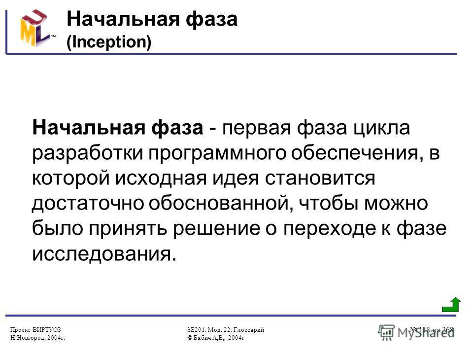 Проект ВИРТУОЗ Н.Новгород, 2004г. SE201. Мод. 22: Глоссарий © Бабич А,В,, 2004г 118 из 268 Начальная фаза (Inception) Начальная фаза - первая фаза цикла разработки программного обеспечения, в которой исходная идея становится достаточно обоснованной,