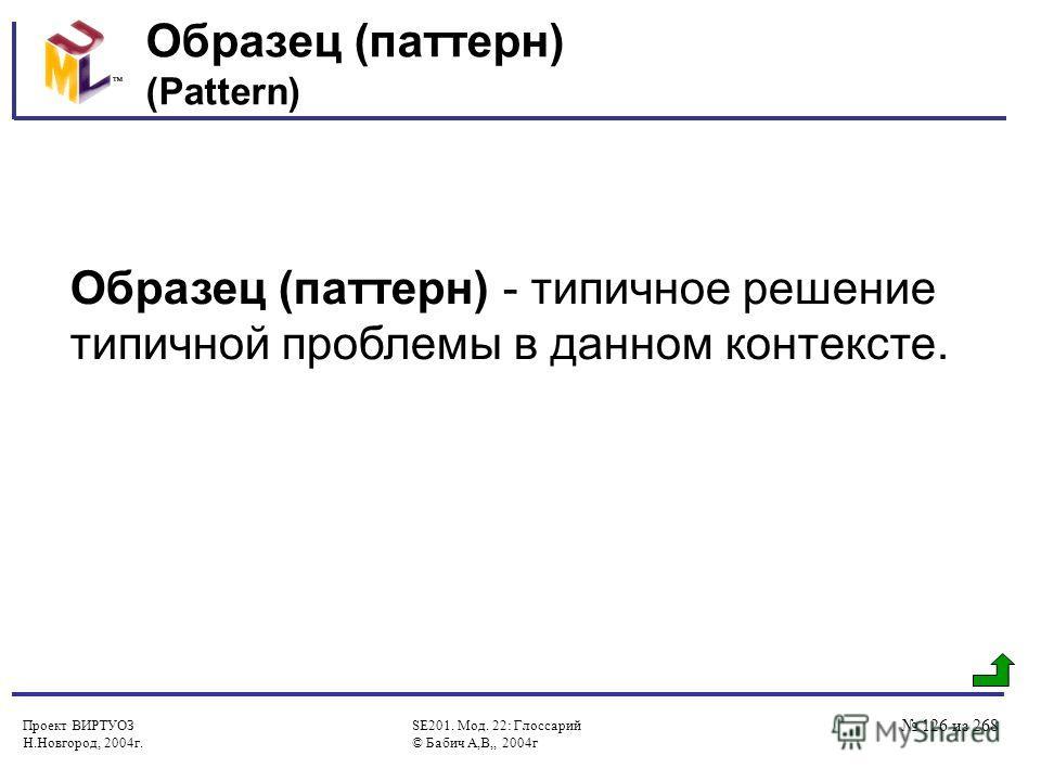 Проект ВИРТУОЗ Н.Новгород, 2004г. SE201. Мод. 22: Глоссарий © Бабич А,В,, 2004г 126 из 268 Образец (паттерн) (Pattern) Образец (паттерн) - типичное решение типичной проблемы в данном контексте.
