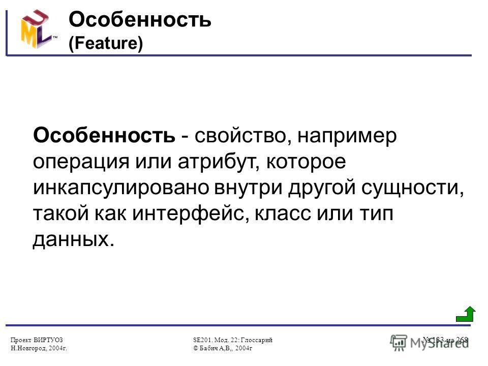 Проект ВИРТУОЗ Н.Новгород, 2004г. SE201. Мод. 22: Глоссарий © Бабич А,В,, 2004г 133 из 268 Особенность (Feature) Особенность - свойство, например операция или атрибут, которое инкапсулировано внутри другой сущности, такой как интерфейс, класс или тип