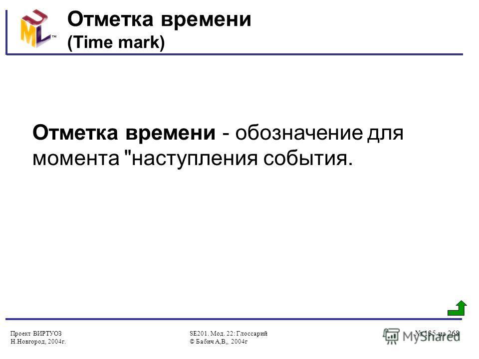 Проект ВИРТУОЗ Н.Новгород, 2004г. SE201. Мод. 22: Глоссарий © Бабич А,В,, 2004г 135 из 268 Отметка времени (Time mark) Отметка времени - обозначение для момента наступления события.