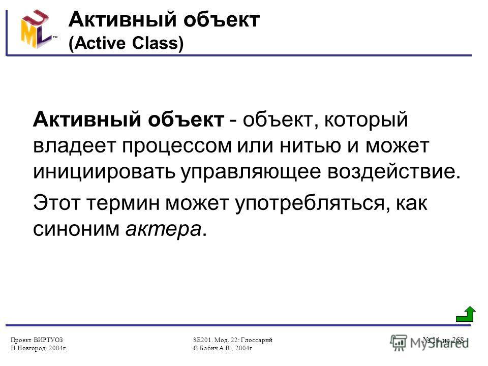Проект ВИРТУОЗ Н.Новгород, 2004г. SE201. Мод. 22: Глоссарий © Бабич А,В,, 2004г 14 из 268 Активный объект (Active Class) Активный объект - объект, который владеет процессом или нитью и может инициировать управляющее воздействие. Этот термин может упо