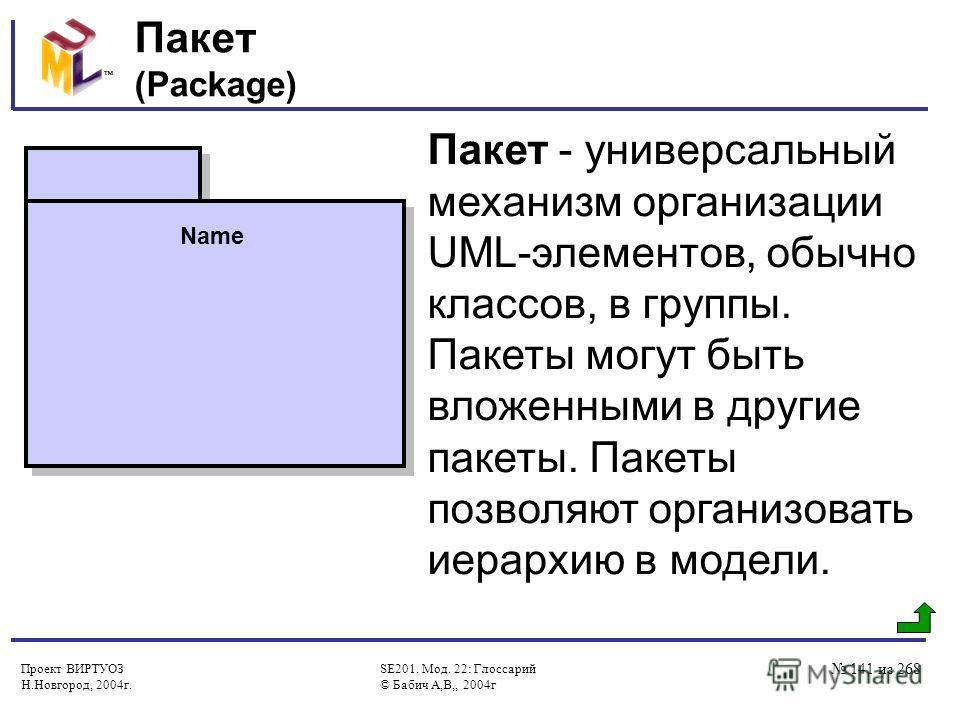 Проект ВИРТУОЗ Н.Новгород, 2004г. SE201. Мод. 22: Глоссарий © Бабич А,В,, 2004г 141 из 268 Пакет (Package) Пакет - универсальный механизм организации UML-элементов, обычно классов, в группы. Пакеты могут быть вложенными в другие пакеты. Пакеты позвол