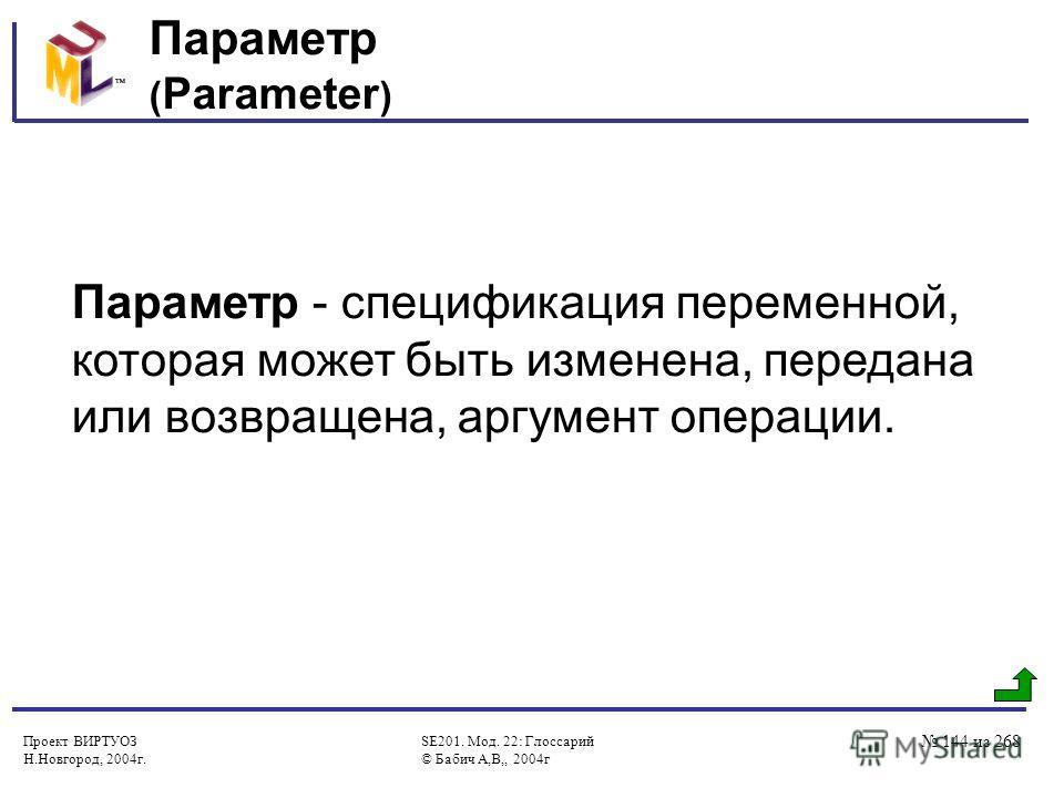 Проект ВИРТУОЗ Н.Новгород, 2004г. SE201. Мод. 22: Глоссарий © Бабич А,В,, 2004г 144 из 268 Параметр ( Parameter ) Параметр - спецификация переменной, которая может быть изменена, передана или возвращена, аргумент операции.