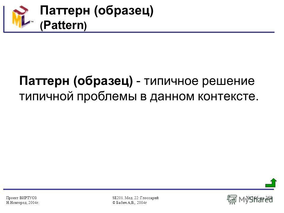 Проект ВИРТУОЗ Н.Новгород, 2004г. SE201. Мод. 22: Глоссарий © Бабич А,В,, 2004г 146 из 268 Паттерн (образец) ( Pattern ) Паттерн (образец) - типичное решение типичной проблемы в данном контексте.