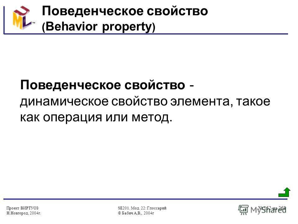 Проект ВИРТУОЗ Н.Новгород, 2004г. SE201. Мод. 22: Глоссарий © Бабич А,В,, 2004г 152 из 268 Поведенческое свойство ( Behavior property ) Поведенческое свойство - динамическое свойство элемента, такое как операция или метод.