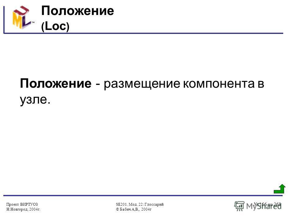 Проект ВИРТУОЗ Н.Новгород, 2004г. SE201. Мод. 22: Глоссарий © Бабич А,В,, 2004г 156 из 268 Положение ( Loc ) Положение - размещение компонента в узле.