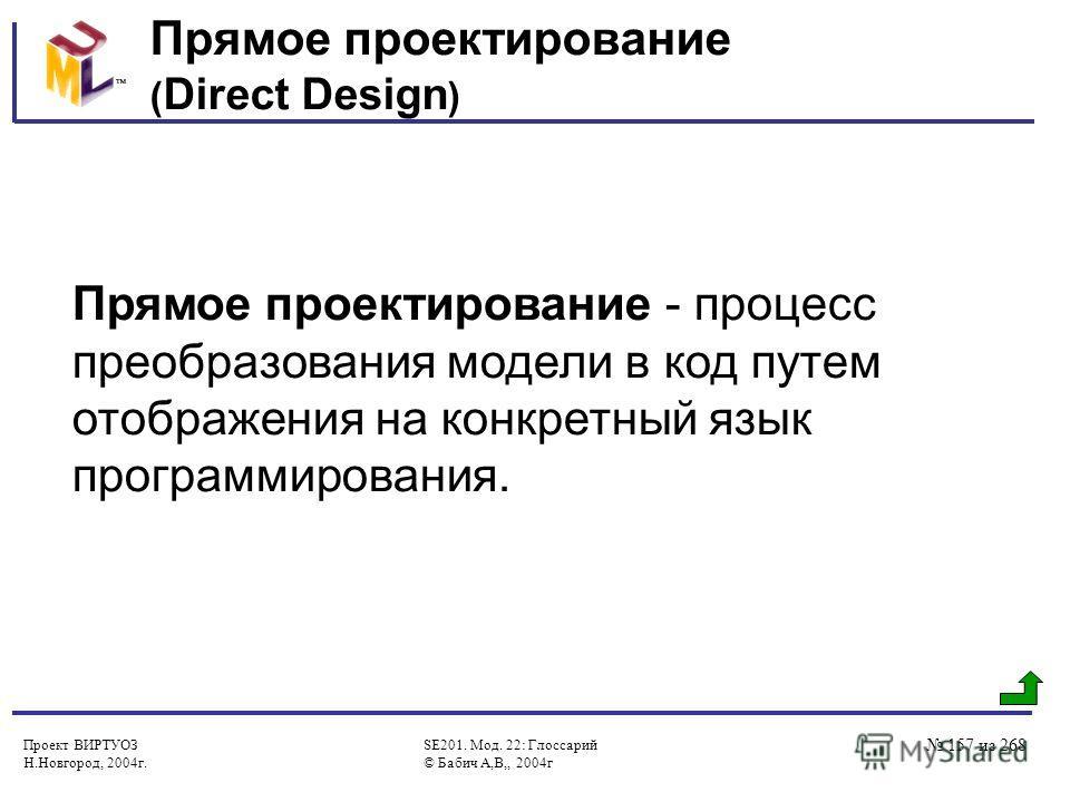 Проект ВИРТУОЗ Н.Новгород, 2004г. SE201. Мод. 22: Глоссарий © Бабич А,В,, 2004г 157 из 268 Прямое проектирование ( Direct Design ) Прямое проектирование - процесс преобразования модели в код путем отображения на конкретный язык программирования.