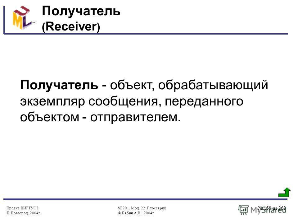 Проект ВИРТУОЗ Н.Новгород, 2004г. SE201. Мод. 22: Глоссарий © Бабич А,В,, 2004г 158 из 268 Получатель ( Receiver ) Получатель - объект, обрабатывающий экземпляр сообщения, переданного объектом - отправителем.