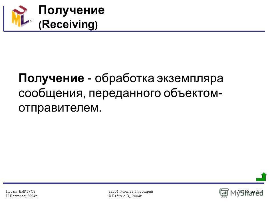Проект ВИРТУОЗ Н.Новгород, 2004г. SE201. Мод. 22: Глоссарий © Бабич А,В,, 2004г 159 из 268 Получение ( Receiving ) Получение - обработка экземпляра сообщения, переданного объектом- отправителем.