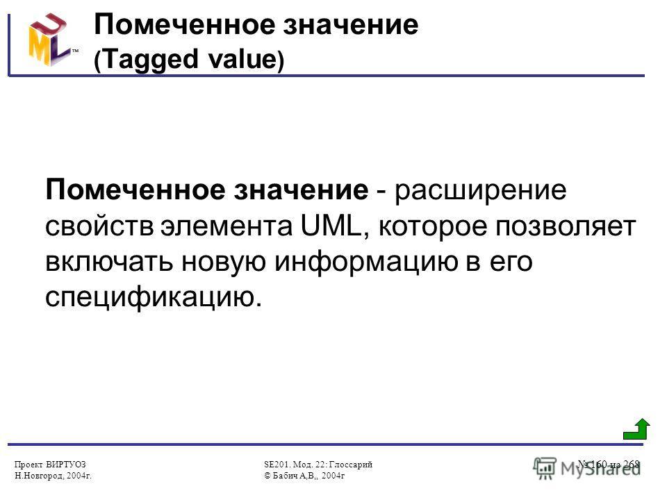 Проект ВИРТУОЗ Н.Новгород, 2004г. SE201. Мод. 22: Глоссарий © Бабич А,В,, 2004г 160 из 268 Помеченное значение ( Tagged value ) Помеченное значение - расширение свойств элемента UML, которое позволяет включать новую информацию в его спецификацию.