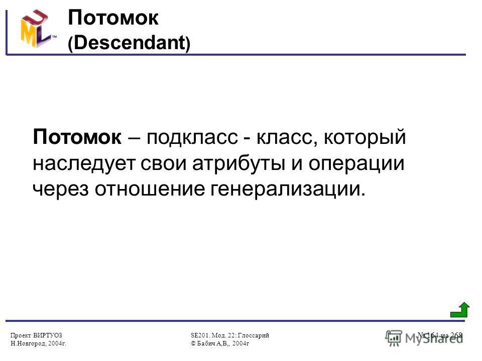Проект ВИРТУОЗ Н.Новгород, 2004г. SE201. Мод. 22: Глоссарий © Бабич А,В,, 2004г 164 из 268 Потомок ( Descendant ) Потомок – подкласс - класс, который наследует свои атрибуты и операции через отношение генерализации.