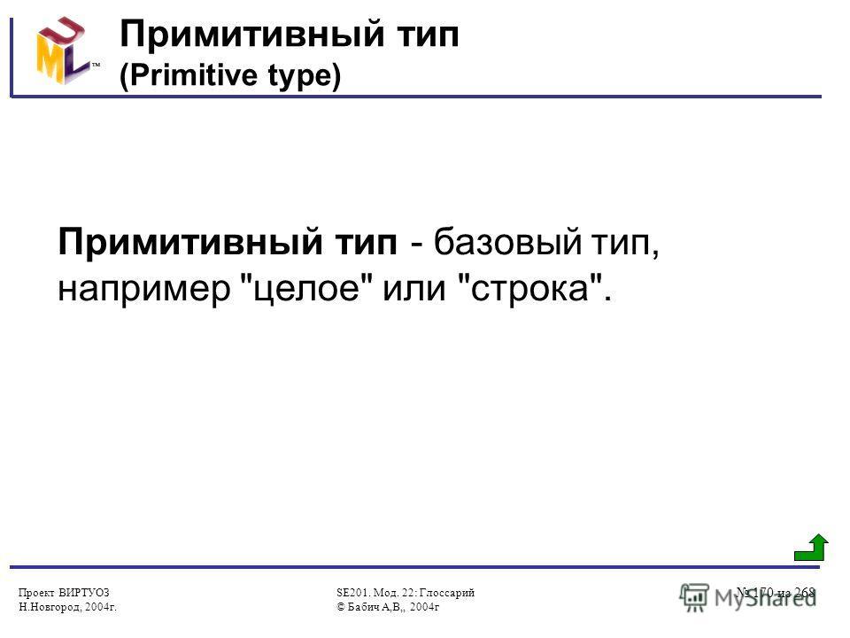Проект ВИРТУОЗ Н.Новгород, 2004г. SE201. Мод. 22: Глоссарий © Бабич А,В,, 2004г 170 из 268 Примитивный тип (Primitive type) Примитивный тип - базовый тип, например целое или строка.