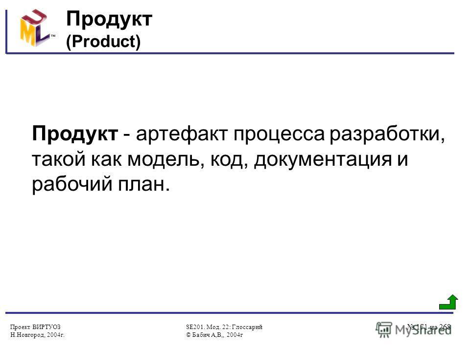 Проект ВИРТУОЗ Н.Новгород, 2004г. SE201. Мод. 22: Глоссарий © Бабич А,В,, 2004г 171 из 268 Продукт (Product) Продукт - артефакт процесса разработки, такой как модель, код, документация и рабочий план.