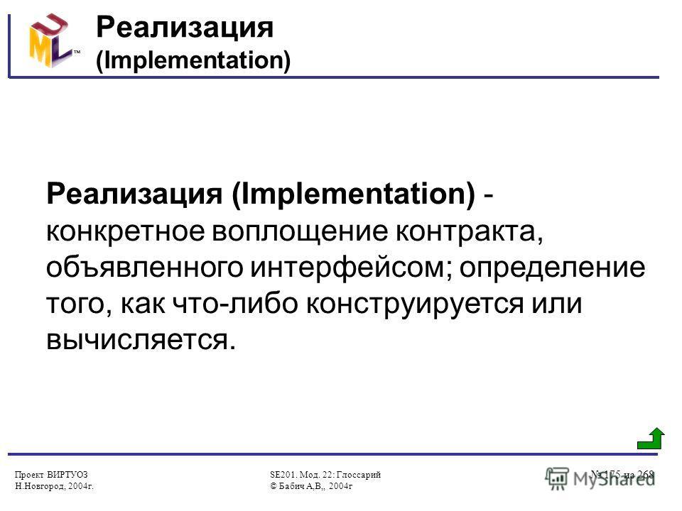 Проект ВИРТУОЗ Н.Новгород, 2004г. SE201. Мод. 22: Глоссарий © Бабич А,В,, 2004г 175 из 268 Реализация (Implementation) Реализация (Implementation) - конкретное воплощение контракта, объявленного интерфейсом; определение того, как что-либо конструируе
