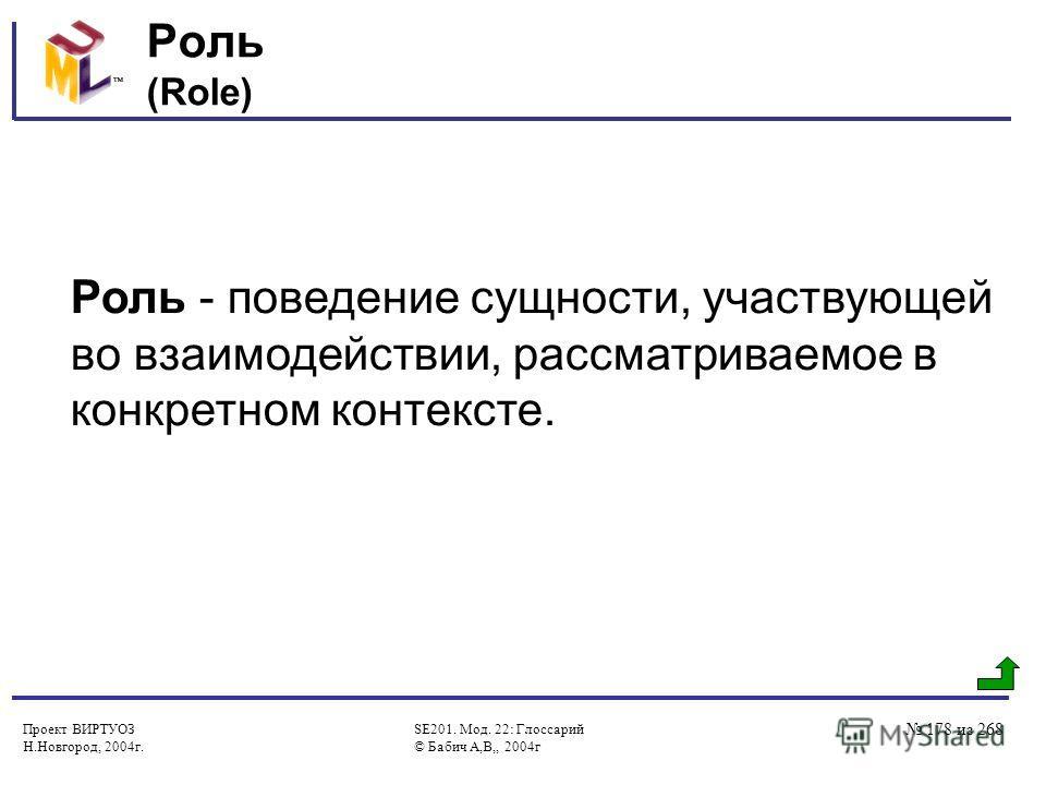 Проект ВИРТУОЗ Н.Новгород, 2004г. SE201. Мод. 22: Глоссарий © Бабич А,В,, 2004г 178 из 268 Роль (Role) Роль - поведение сущности, участвующей во взаимодействии, рассматриваемое в конкретном контексте.