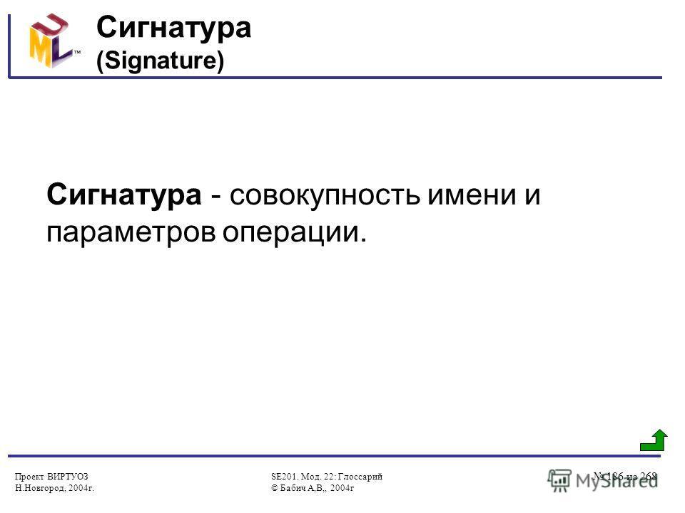 Проект ВИРТУОЗ Н.Новгород, 2004г. SE201. Мод. 22: Глоссарий © Бабич А,В,, 2004г 186 из 268 Сигнатура (Signature) Сигнатура - совокупность имени и параметров операции.