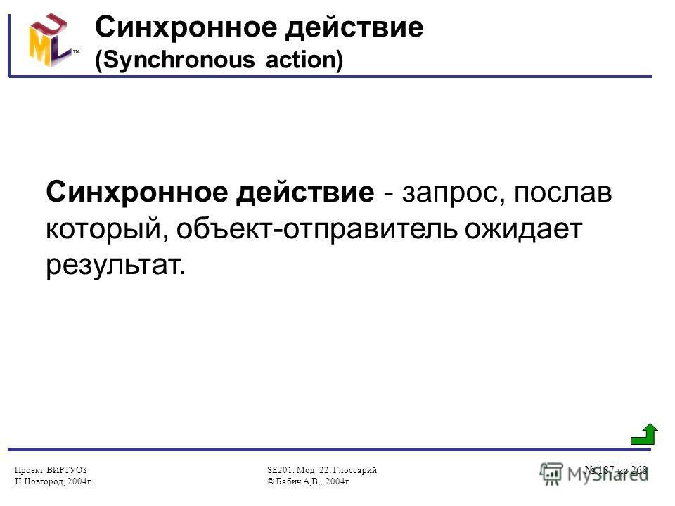Проект ВИРТУОЗ Н.Новгород, 2004г. SE201. Мод. 22: Глоссарий © Бабич А,В,, 2004г 187 из 268 Синхронное действие (Synchronous action) Синхронное действие - запрос, послав который, объект-отправитель ожидает результат.