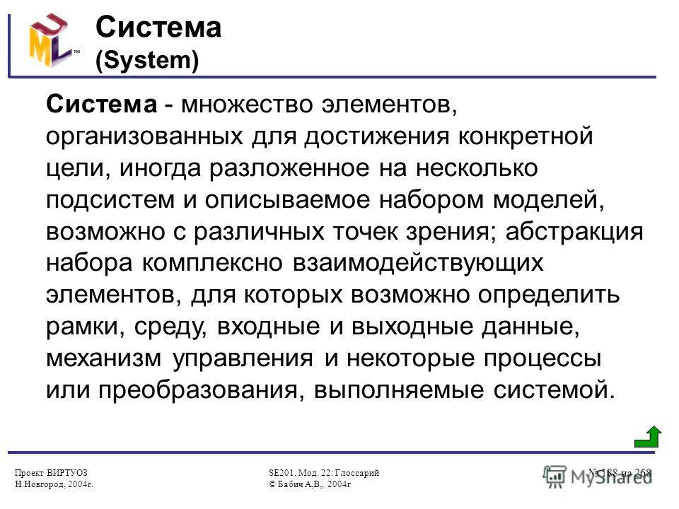 Проект ВИРТУОЗ Н.Новгород, 2004г. SE201. Мод. 22: Глоссарий © Бабич А,В,, 2004г 188 из 268 Система (System) Система - множество элементов, организованных для достижения конкретной цели, иногда разложенное на несколько подсистем и описываемое набором