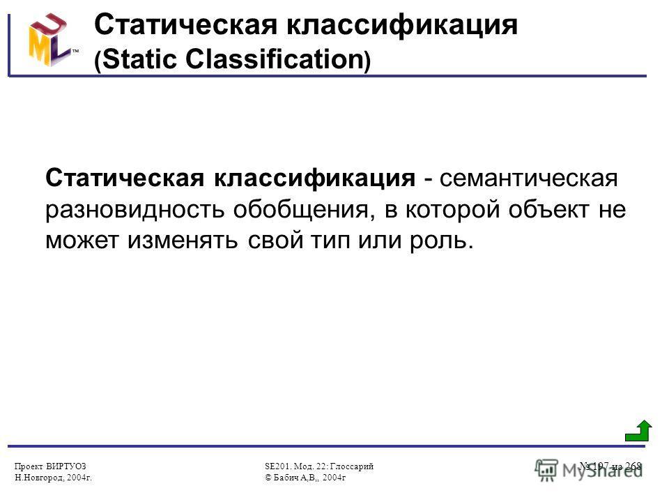 Проект ВИРТУОЗ Н.Новгород, 2004г. SE201. Мод. 22: Глоссарий © Бабич А,В,, 2004г 197 из 268 Статическая классификация ( Static Classification ) Статическая классификация - семантическая разновидность обобщения, в которой объект не может изменять свой