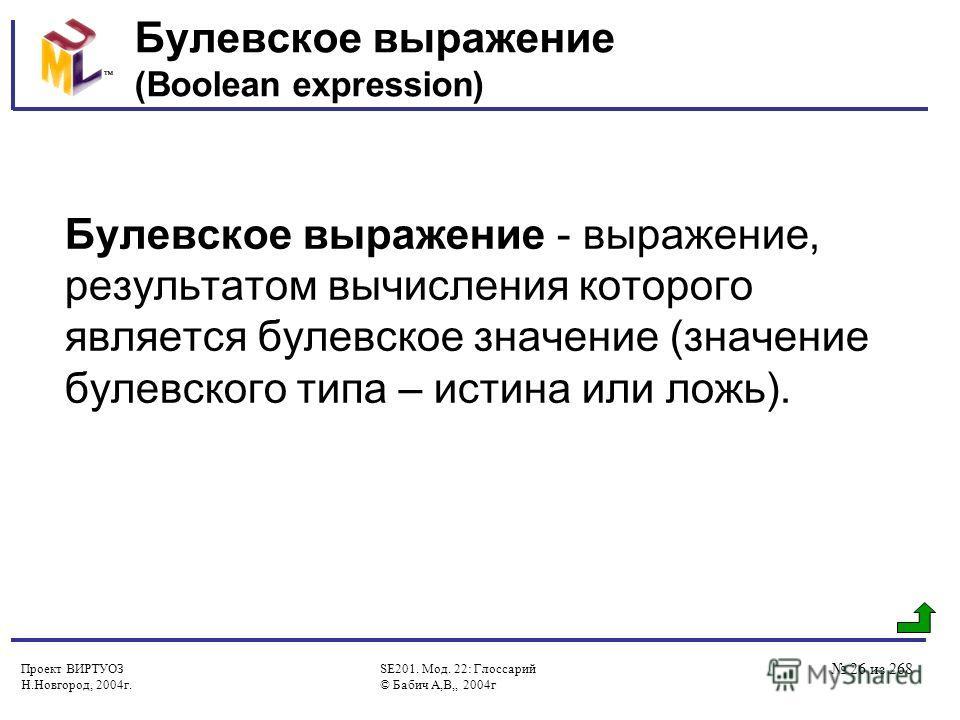 Проект ВИРТУОЗ Н.Новгород, 2004г. SE201. Мод. 22: Глоссарий © Бабич А,В,, 2004г 26 из 268 Булевскoe выражение (Boolean expression) Булевское выражение - выражение, результатом вычисления которого является булевское значение (значение булевского типа