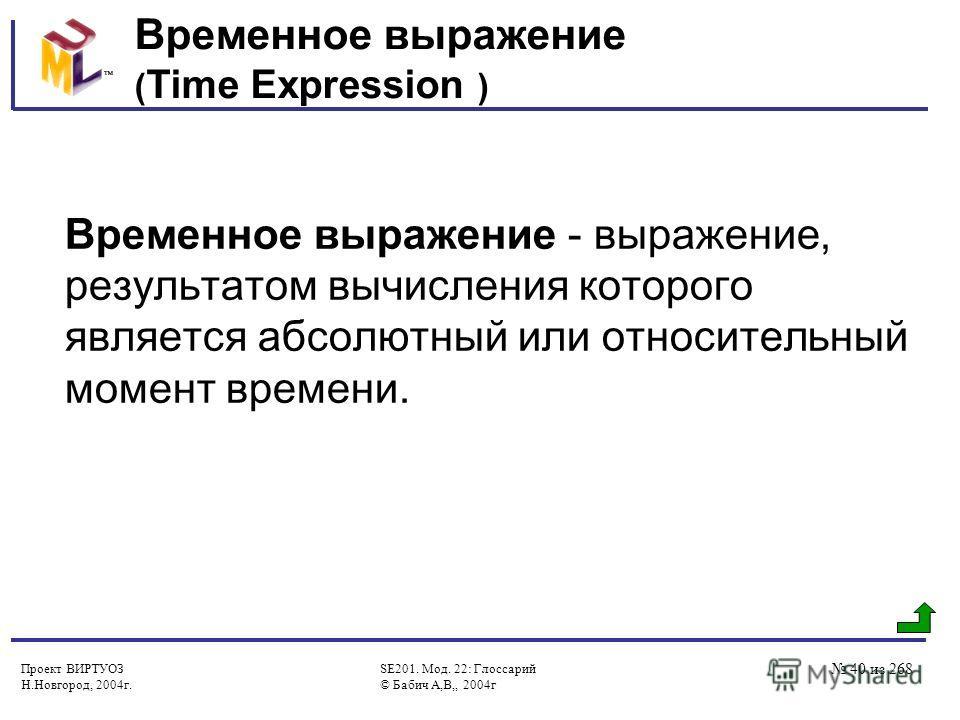 Проект ВИРТУОЗ Н.Новгород, 2004г. SE201. Мод. 22: Глоссарий © Бабич А,В,, 2004г 40 из 268 Временное выражение ( Time Expression ) Временное выражение - выражение, результатом вычисления которого является абсолютный или относительный момент времени.