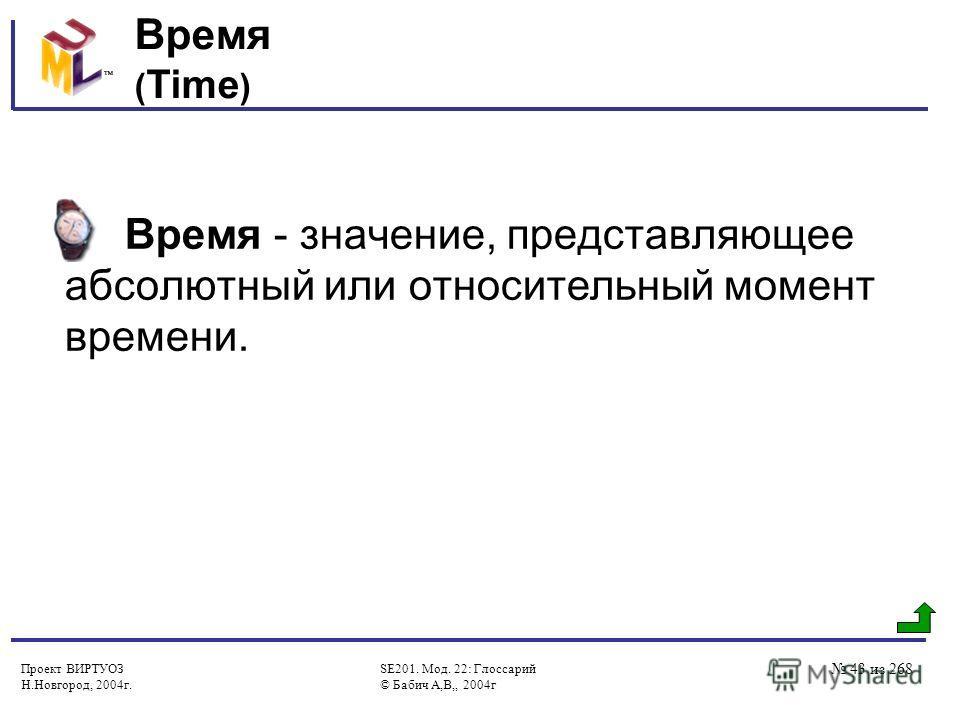Проект ВИРТУОЗ Н.Новгород, 2004г. SE201. Мод. 22: Глоссарий © Бабич А,В,, 2004г 43 из 268 Время ( Time ) Время - значение, представляющее абсолютный или относительный момент времени.