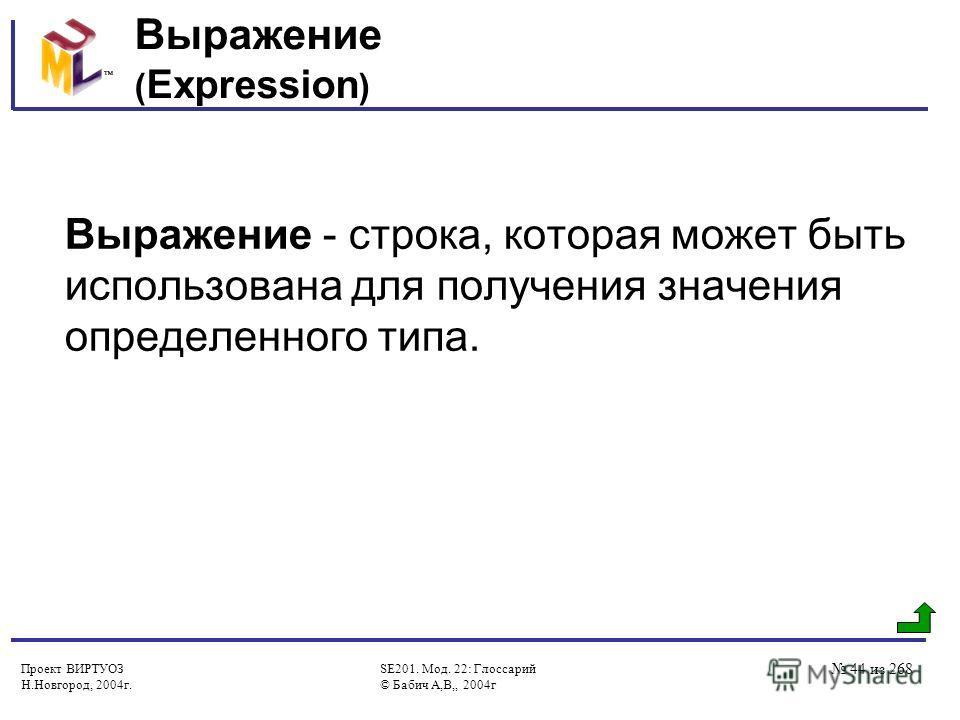 Проект ВИРТУОЗ Н.Новгород, 2004г. SE201. Мод. 22: Глоссарий © Бабич А,В,, 2004г 44 из 268 Выражение ( Expression ) Выражение - строка, которая может быть использована для получения значения определенного типа.