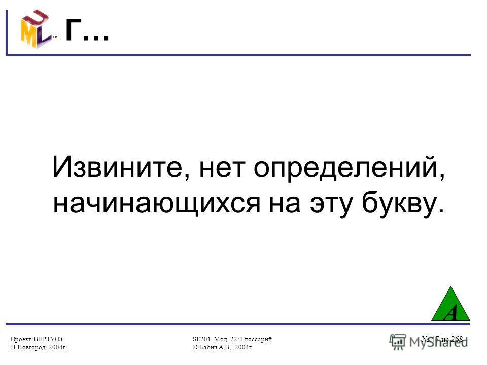Проект ВИРТУОЗ Н.Новгород, 2004г. SE201. Мод. 22: Глоссарий © Бабич А,В,, 2004г 47 из 268 Г… Извините, нет определений, начинающихся на эту букву. А