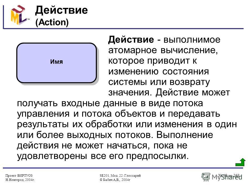 Проект ВИРТУОЗ Н.Новгород, 2004г. SE201. Мод. 22: Глоссарий © Бабич А,В,, 2004г 49 из 268 Действие (Action) Действие - выполнимое атомарное вычисление, которое приводит к изменению состояния системы или возврату значения. Действие может получать вход