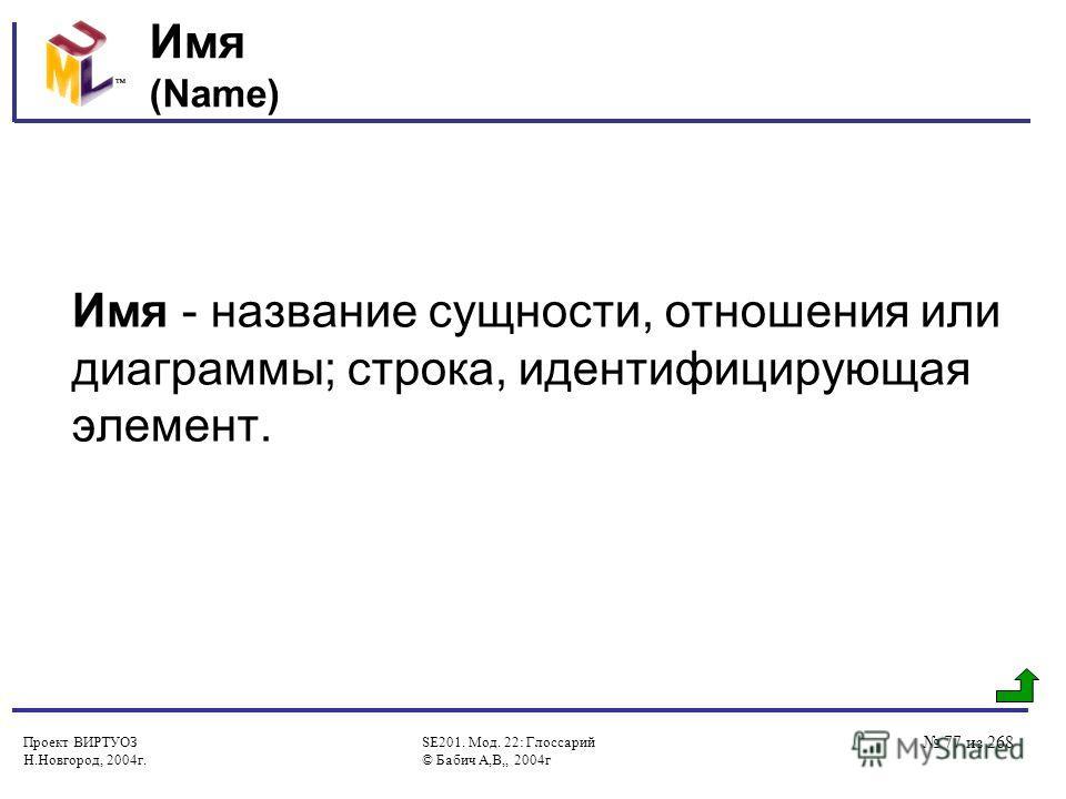 Проект ВИРТУОЗ Н.Новгород, 2004г. SE201. Мод. 22: Глоссарий © Бабич А,В,, 2004г 77 из 268 Имя (Name) Имя - название сущности, отношения или диаграммы; строка, идентифицирующая элемент.